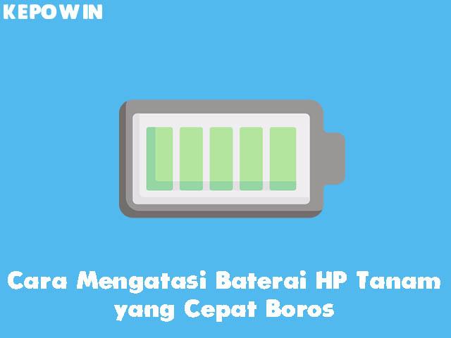 Cara Mengatasi Baterai HP Tanam yang Cepat Boros