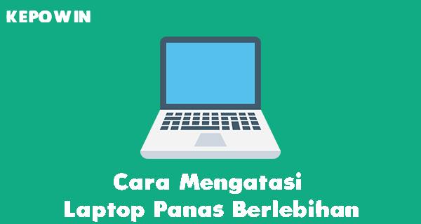 Cara Mengatasi Laptop Panas Berlebihan