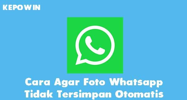 Cara Agar Foto Whatsapp Tidak Tersimpan Otomatis