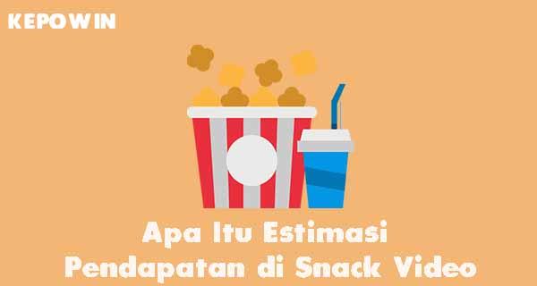 Apa Itu Estimasi Pendapatan di Snack Video