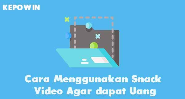 Cara Menggunakan Snack Video Agar dapat Uang