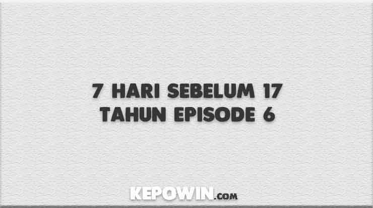 7 Hari Sebelum 17 Tahun Episode 6 Streaming Download STRO