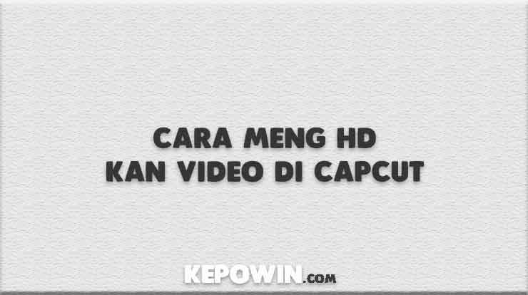 Cara Meng HD Kan Video di Capcut