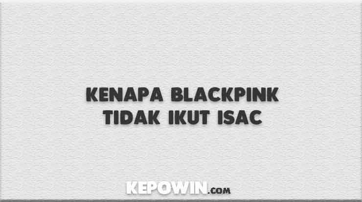 Kenapa Blackpink Tidak Ikut Isac