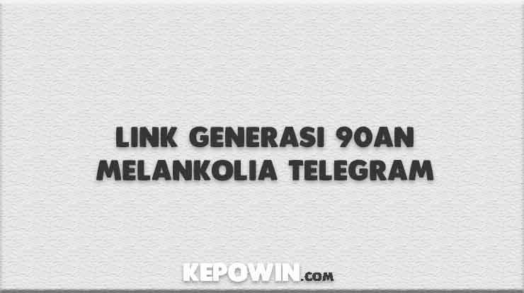 Link Generasi 90an Melankolia Telegram