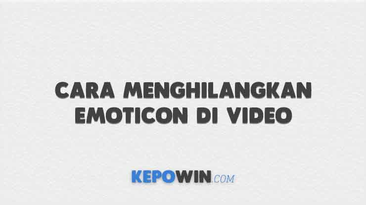 Cara Menghilangkan Emoticon di Video