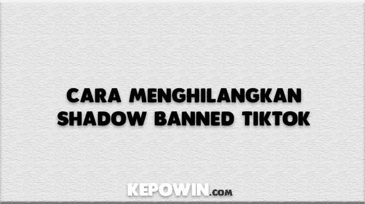 Cara Menghilangkan Shadow Banned Tiktok