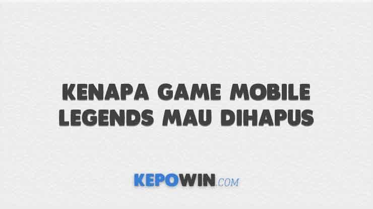 Kenapa Game Mobile Legends Mau Dihapus