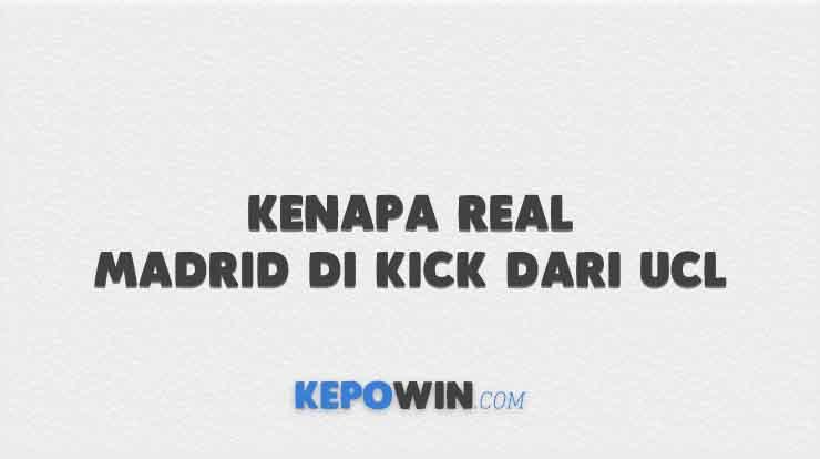 Kenapa Real Madrid di Kick dari UCL