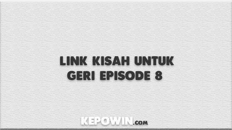 Link Kisah Untuk Geri Episode 8