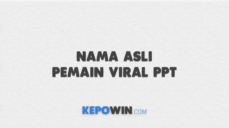 Nama Asli Pemain Viral PPT