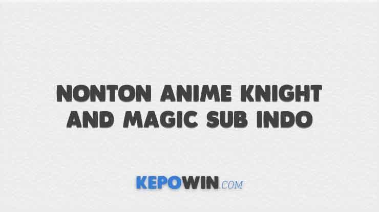 Nonton Anime Knight and Magic Sub Indo