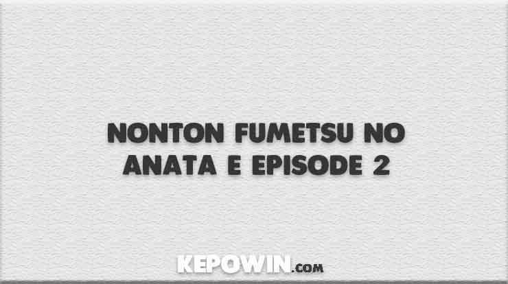 Nonton Fumetsu no Anata e Episode 2
