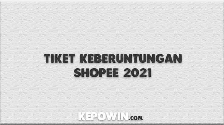 Tiket Keberuntungan Shopee 2021