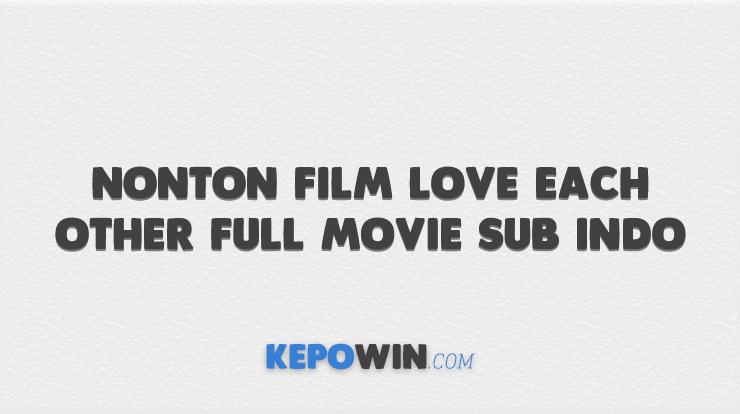 Nonton Film Love Each Other Full Movie Sub Indo