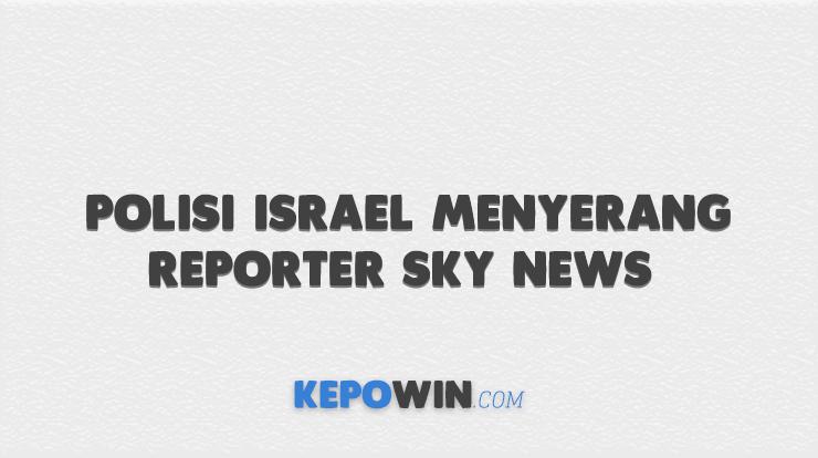 Polisi Israel menyerang reporter Sky News