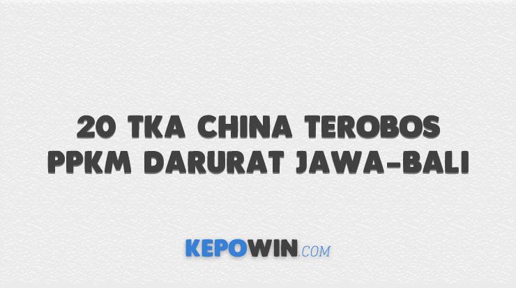 20 TKA China Terobos PPKM Darurat Jawa-Bali