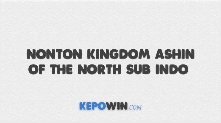 Link Nonton Kingdom Ashin of The North Sub Indo Telegram