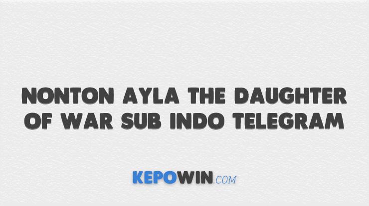 Nonton Ayla the Daughter of War Sub Indo Telegram