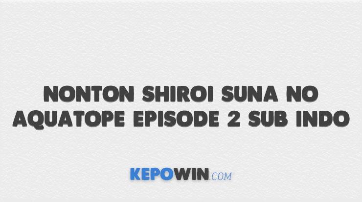 Nonton Shiroi Suna no Aquatope Episode 2 Sub Indo