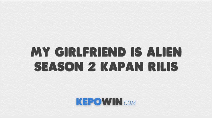 My Girlfriend is Alien Season 2 Kapan Rilis