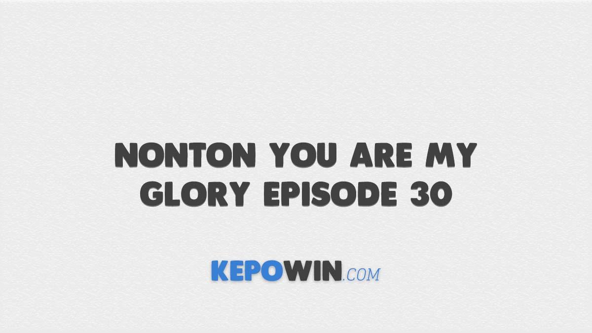 Nonton You Are My Glory Episode 30 Sub Indo