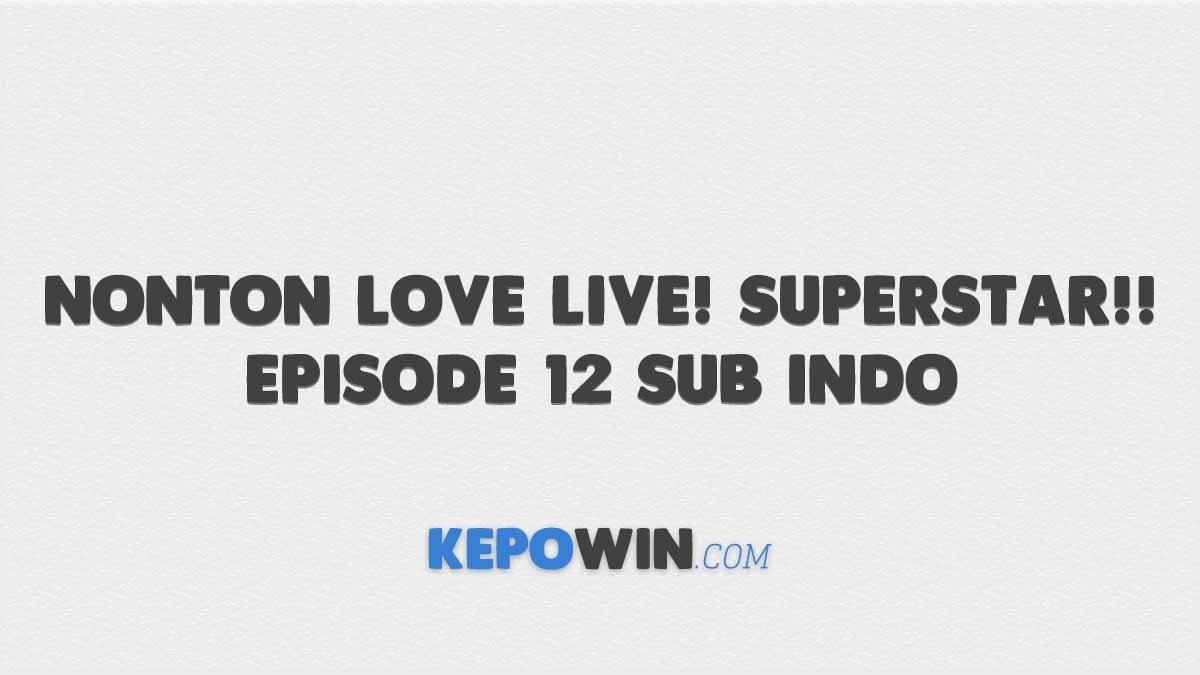 Link Nonton Love Live! Superstar!! Episode 12 Sub Indo Gratis