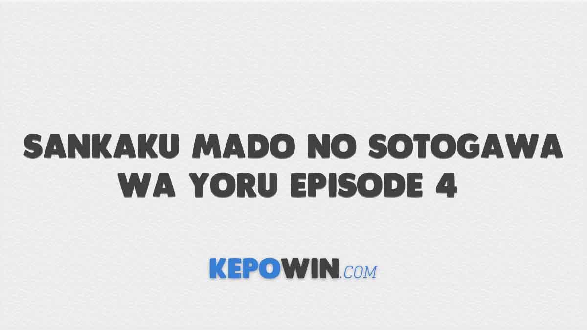 Link Nonton Sankaku Mado no Sotogawa wa Yoru Episode 4 Sub Indo Gratis
